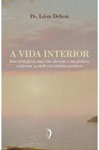 A Vida Interior - Seus Princípios, Suas Vias Diversas e Sua Prática; Conforme os Melhores Autores As